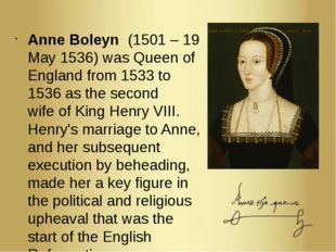 Anne Boleyn  (1501 – 19 May 1536) was Queen of England from 1533 to 1536 as t