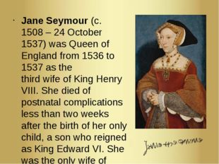 Jane Seymour (c. 1508 – 24 October 1537) was Queen of England from 1536 to 15