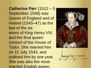 Catherine Parr (1512 – 5 September 1548) was Queen of England and of Ireland