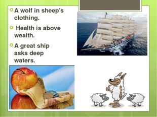 A wolf in sheep's clothing. Health is above wealth. A great ship asks deep w