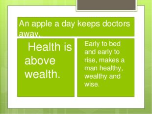 An apple a day keeps doctors away. Health is above wealth. Early to bed and e