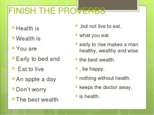 FINISH THE PROVERBS Health is Wealth is You are Early to bed and Eat to live