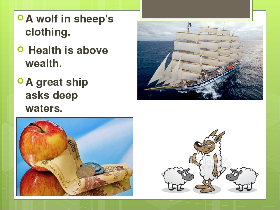 A wolf in sheep's clothing. Health is above wealth. A great ship asks deep w...