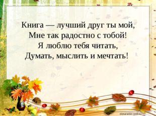 Книга — лучший друг ты мой, Мне так радостно с тобой! Я люблю тебя читать, Ду