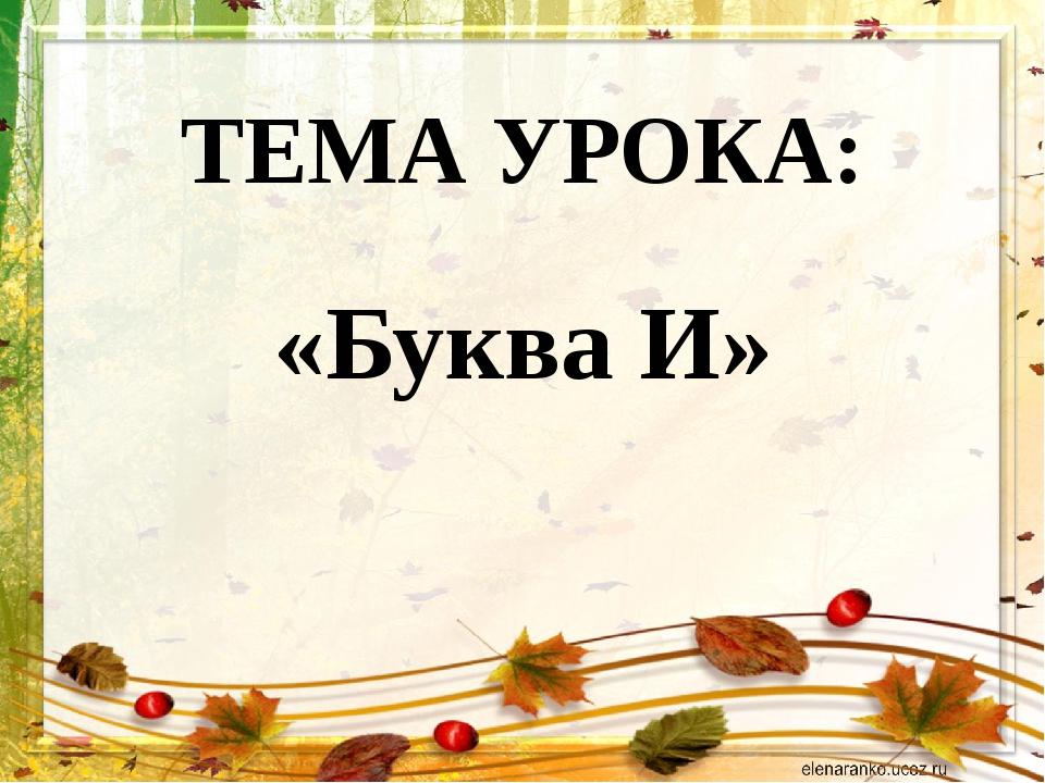 ТЕМА УРОКА: «Буква И»