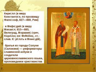 Кири́лл (в миру Константи́н, по прозвищу Фило́соф, 827—869, Рим) и Мефо́дий (