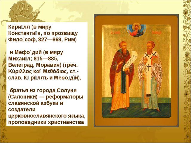 Кири́лл (в миру Константи́н, по прозвищу Фило́соф, 827—869, Рим) и Мефо́дий (...