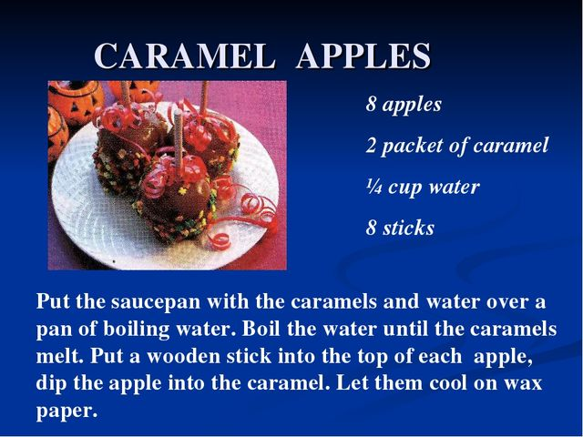 CARAMEL APPLES 8 apples 2 packet of caramel ¼ cup water 8 sticks Put the sauc...