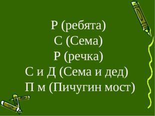 Р (ребята) С (Сема) Р (речка) С и Д (Сема и дед) П м (Пичугин мост)