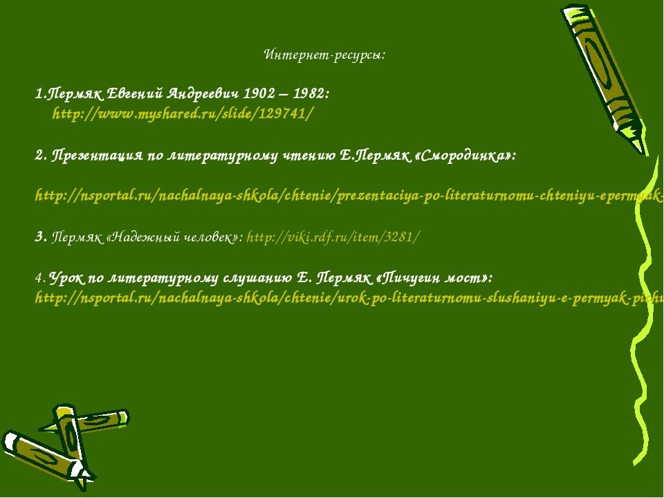 Интернет-ресурсы: Пермяк Евгений Андреевич 1902 – 1982: http://www.myshared.r...