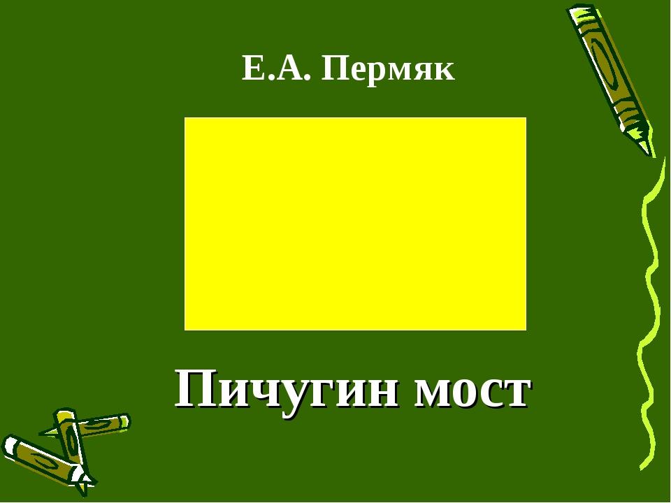 Е.А. Пермяк Пичугин мост
