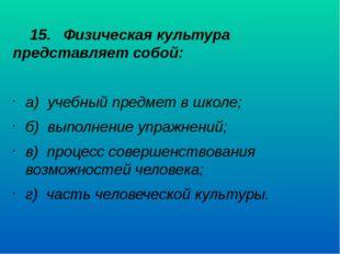 15. Физическая культура представляет собой: а) учебный предмет в школе; б) в