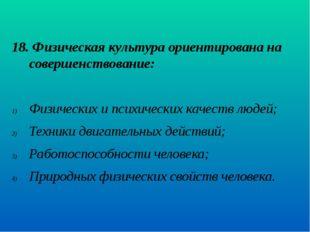 18. Физическая культура ориентирована на совершенствование: Физических и пс