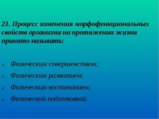 21. Процесс изменения морфофункциональных свойств организма на протяжении жиз