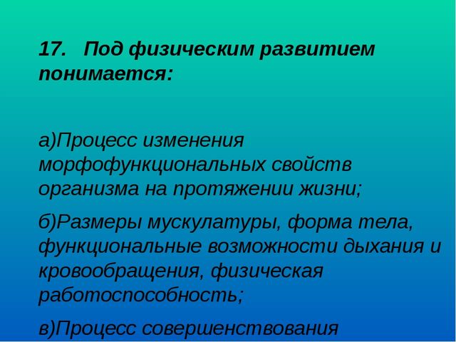 17. Под физическим развитием понимается: а)Процесс изменения морфофункционал...