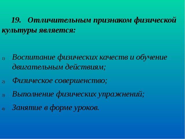 19. Отличительным признаком физической культуры является:  Воспитание физ...