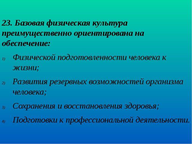 23. Базовая физическая культура преимущественно ориентирована на обеспечение:...