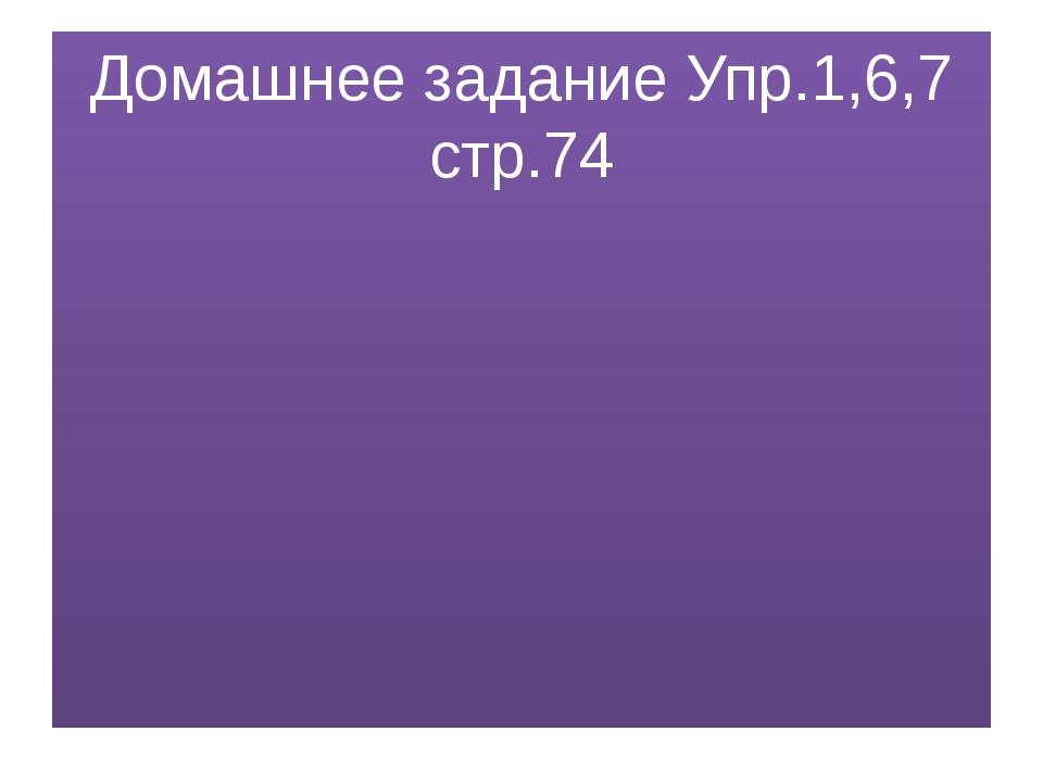 Домашнее задание Упр.1,6,7 стр.74