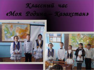 Классный час «Моя Родина – Казахстан»