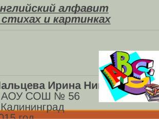 Английский алфавит в стихах и картинках Мальцева Ирина Николаевна МАОУ СОШ №