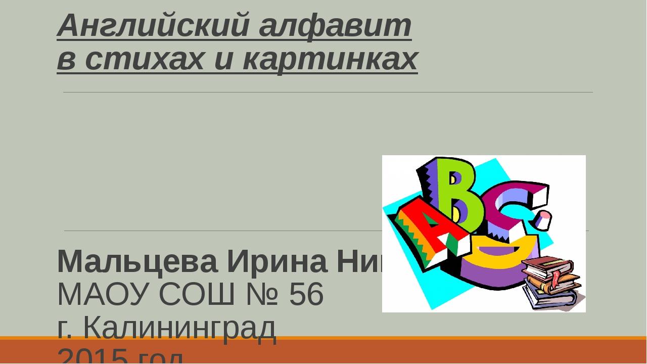 Английский алфавит в стихах и картинках Мальцева Ирина Николаевна МАОУ СОШ №...