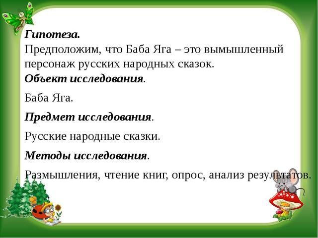 Гипотеза. Предположим, что Баба Яга – это вымышленный персонаж русских народн...