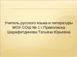 Учитель русского языка и литературы МОУ СОШ № 1 г.Приволжска Шарафетдинова Та