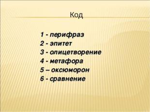 Код 1 - перифраз 2 - эпитет 3 - олицетворение 4 - метафора 5 – оксюморон 6 -