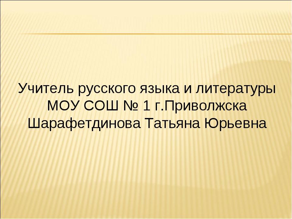Учитель русского языка и литературы МОУ СОШ № 1 г.Приволжска Шарафетдинова Та...