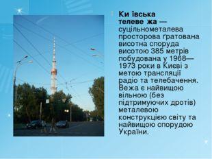 Ки́ївська телеве́жа— суцільнометалева просторова ґратована висотна споруда в