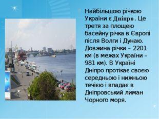 Найбільшою річкою України є Дніпро. Це третя за площею басейну річка в Європі