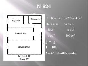 №824 200 Кухня : S=2*2= 4см² На плане размер 4см² х см² 1 см² 100см² 4 = х 1