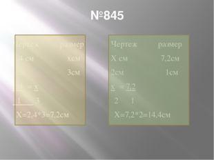 №845 Чертеж размер 2,4 см хсм 1см 3см 2,4 = х 1 3 Х=2,4*3=7,2см Чертеж размер