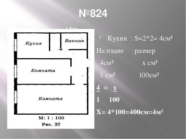 №824 200 Кухня : S=2*2= 4см² На плане размер 4см² х см² 1 см² 100см² 4 = х 1...