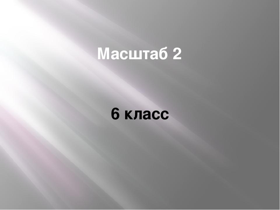 Масштаб 2 6 класс