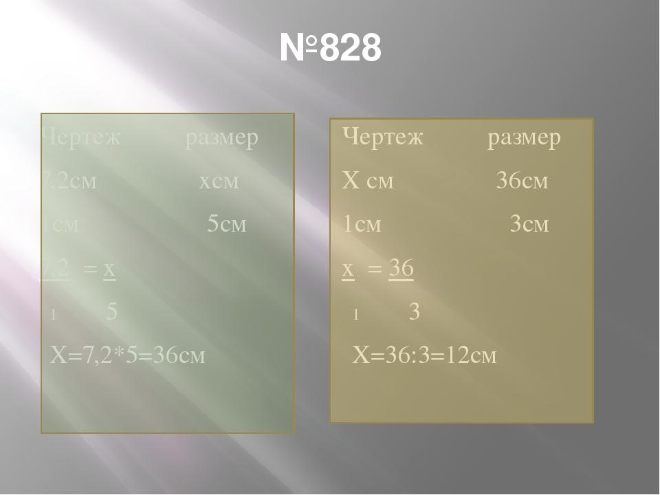 №828 Чертеж размер 7,2см хсм 1см 5см 7,2 = х 5 Х=7,2*5=36см Чертеж размер Х с...