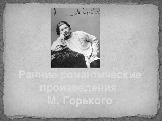 Ранние романтические произведения М. Горького