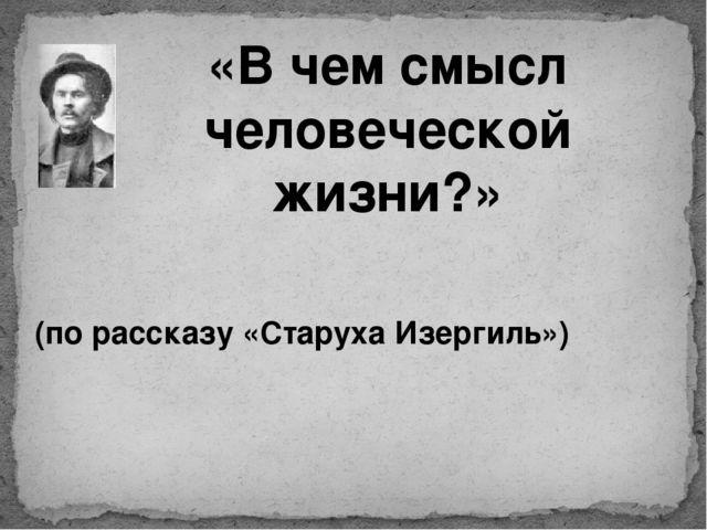 «В чем смысл человеческой жизни?» (по рассказу «Старуха Изергиль»)