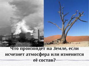 Что произойдет на Земле, если исчезнет атмосфера или изменится её состав?