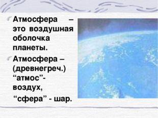 """Атмосфера – это воздушная оболочка планеты. Атмосфера – (древнегреч.) """"атмос"""""""
