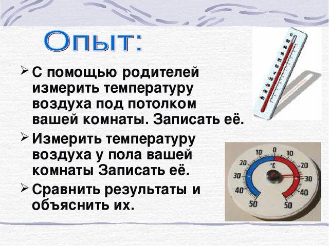 С помощью родителей измерить температуру воздуха под потолком вашей комнаты....