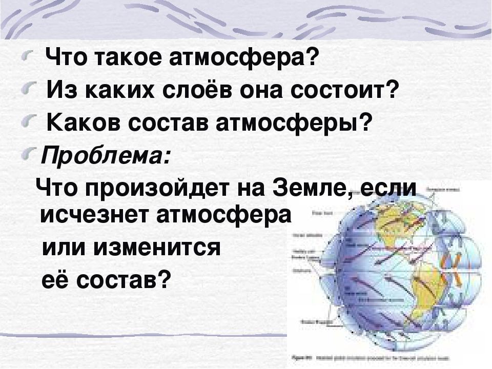 Что такое атмосфера? Из каких слоёв она состоит? Каков состав атмосферы? Про...