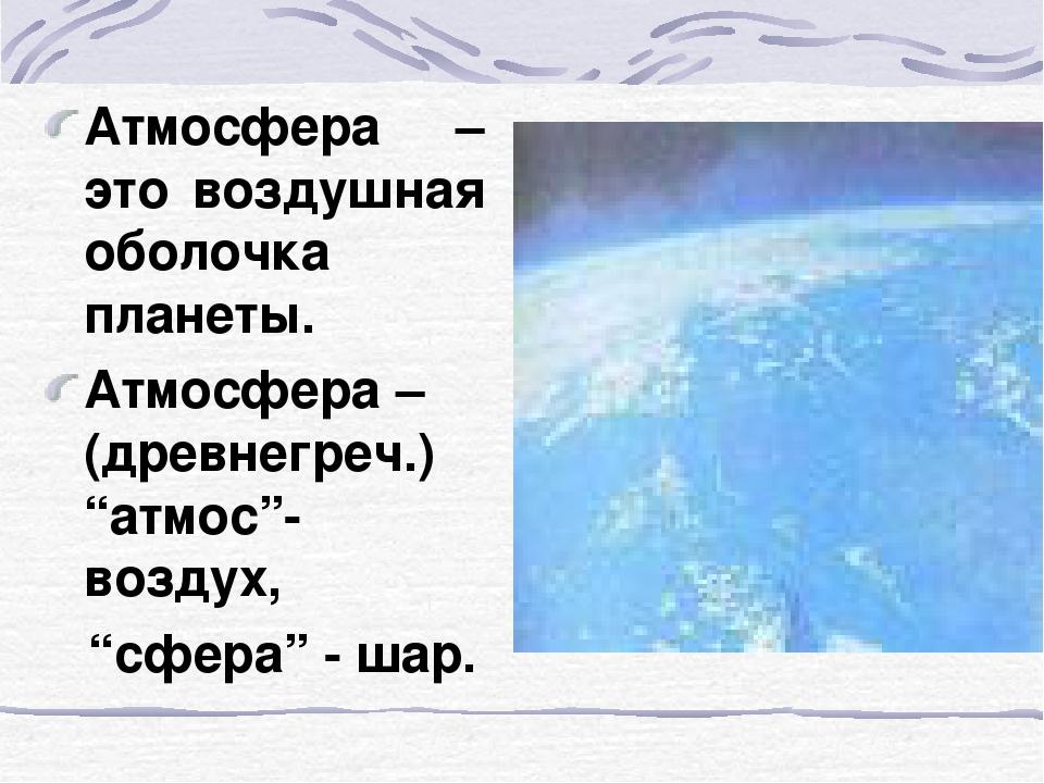 """Атмосфера – это воздушная оболочка планеты. Атмосфера – (древнегреч.) """"атмос""""..."""