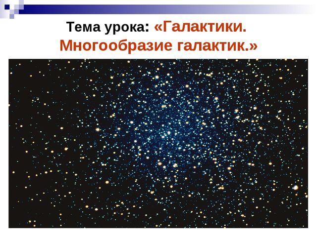 Тема урока: «Галактики. Многообразие галактик.»