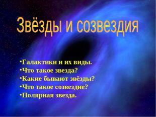 Галактики и их виды. Что такое звезда? Какие бывают звёзды? Что такое созвез