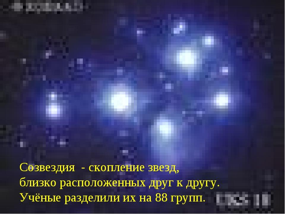 Созвездия - скопление звезд, близко расположенных друг к другу. Учёные раздел...