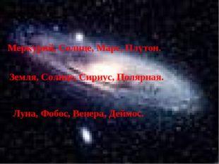 Меркурий, Солнце, Марс, Плутон. Земля, Солнце, Сириус, Полярная. Луна, Фобос,
