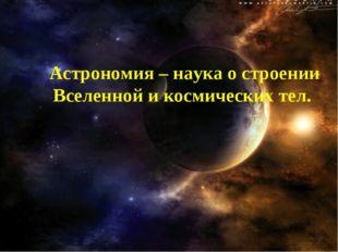 Астрономия – наука о строении Вселенной и космических тел.