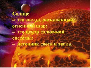 Солнце – это звезда, раскалённый огненный шар; – это центр солнечной системы;