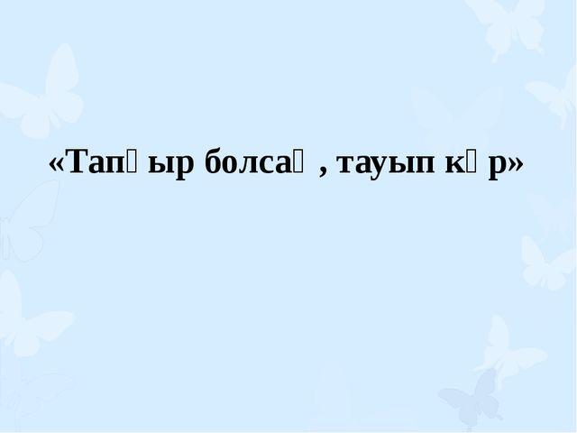 «Тапқыр болсаң, тауып көр»